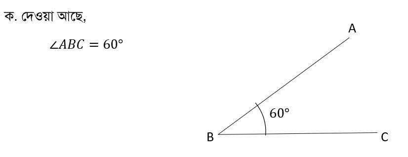 ক) ∠ABC কে চাঁদার সাহায্যে অংকন কর। উত্তর: দেওয়া আছে, ∠ABC=60° চাঁদার সাহায্যে অংকন করা হলো: