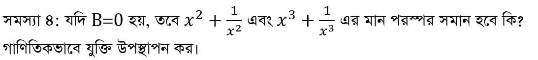 সমস্যা-৪: যদি B=0 হয়, তবে x^2+1/x^2 এবং x^3+1/x^3 এর মান পরস্পর সমান হবে কি? গাণিতিকভাবে যুক্তি উপস্থাপন কর।